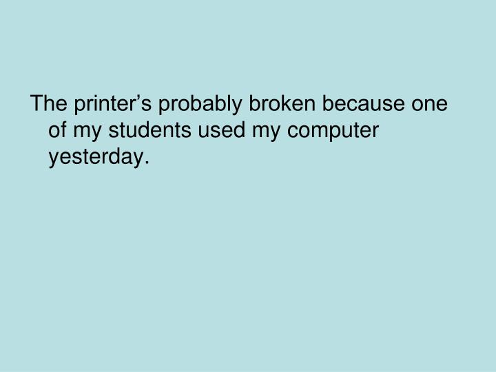 The printers probably broken because one of my students used my computer yesterday.