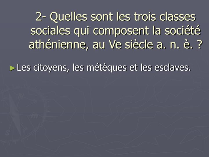 2- Quelles sont les trois classes sociales qui composent la société athénienne, au Ve siècle a. n. è. ?