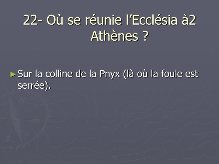 22- Où se réunie l'Ecclésia à2 Athènes ?