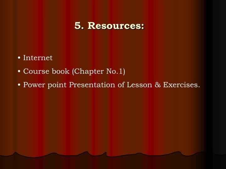 5. Resources: