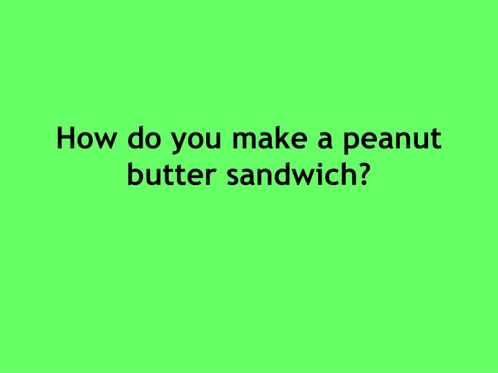 How do you make a peanut butter sandwich?