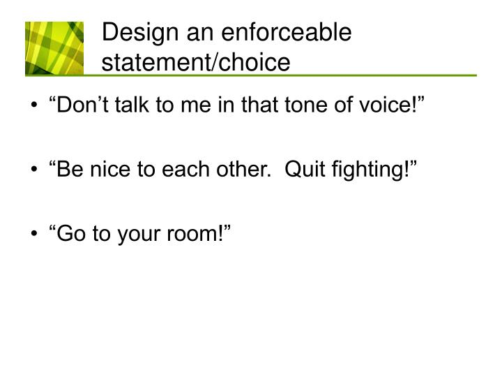 Design an enforceable statement/choice
