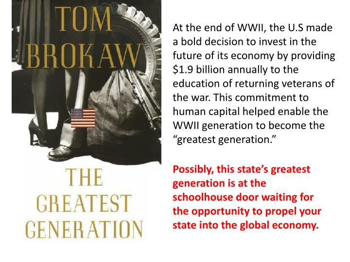"""At the end of WWII, the U.S made a bold decision to invest in the future of its economy by providing $1.9 billion annually to the education of returning veterans of the war. This commitment to human capital helped enable the WWII generation to become the """"greatest generation."""""""