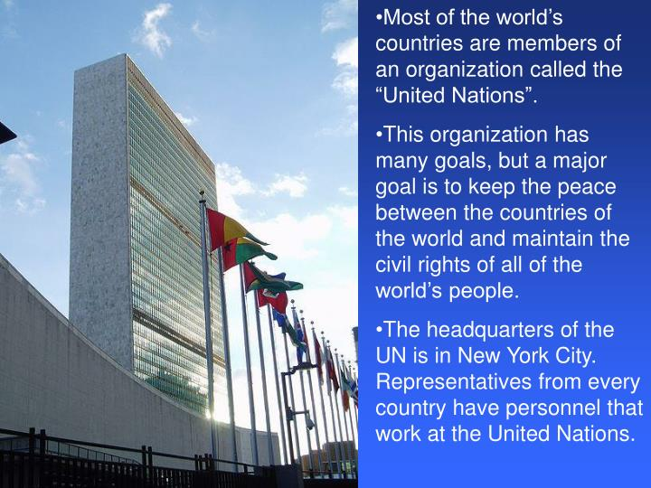 "Most of the world's countries are members of an organization called the ""United Nations""."