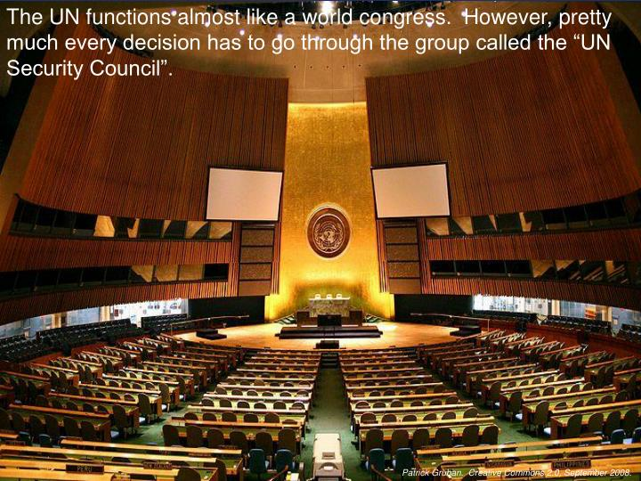 """The UN functions almost like a world congress.  However, pretty much every decision has to go through the group called the """"UN Security Council""""."""