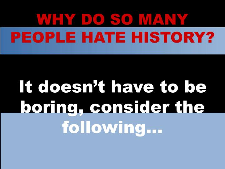 WHY DO SO MANY PEOPLE HATE HISTORY?