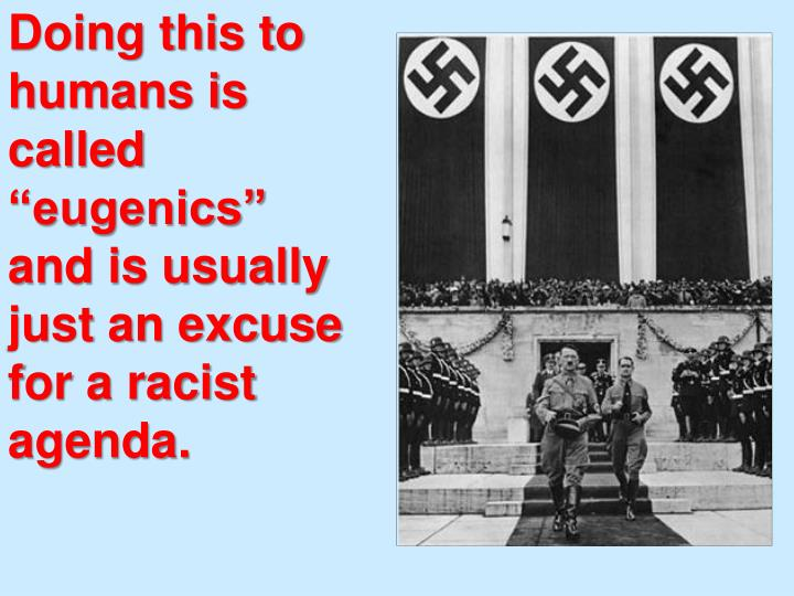 """Doing this to humans is called """"eugenics"""" and is usually just an excuse for a racist agenda."""