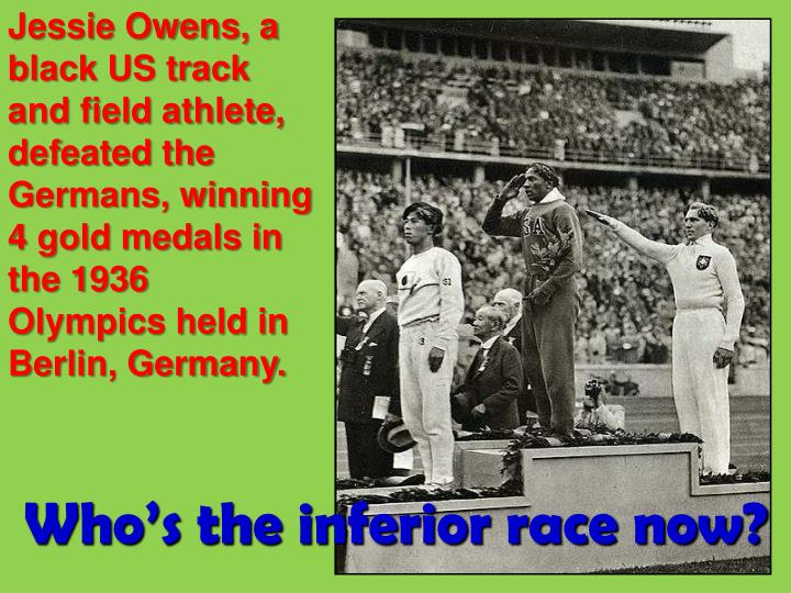 Jessie Owens, a black US track and field athlete, defeated the Germans, winning 4 gold medals in the 1936 Olympics held in Berlin, Germany.