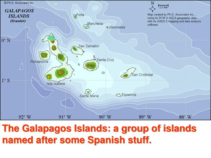 The Galapagos Islands: a group of islands named after some Spanish stuff.