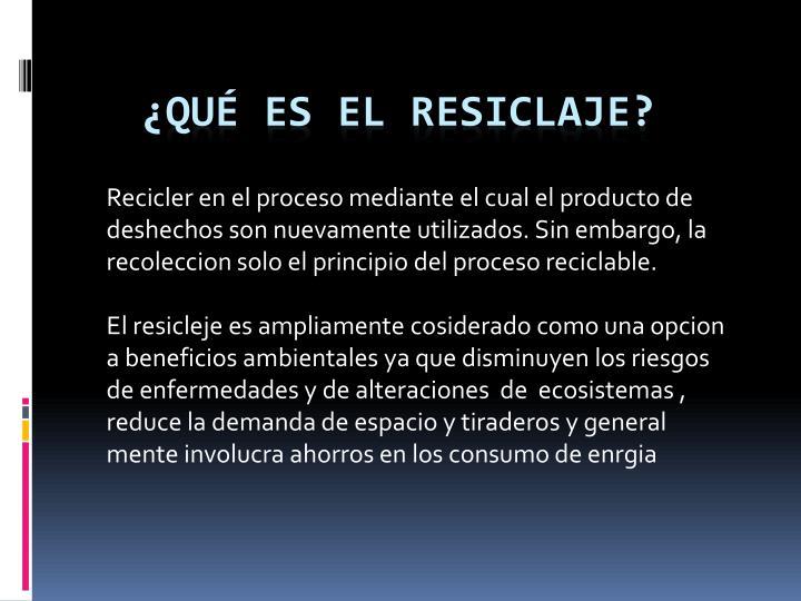 Recicler en el proceso mediante el cual el producto de deshechos son nuevamente utilizados. Sin embargo, la recoleccion solo el principio del proceso reciclable.