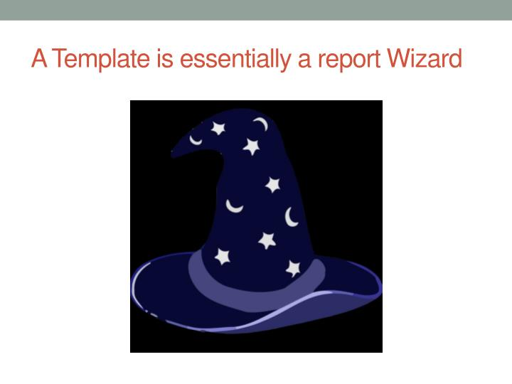 A Template is essentially a report Wizard