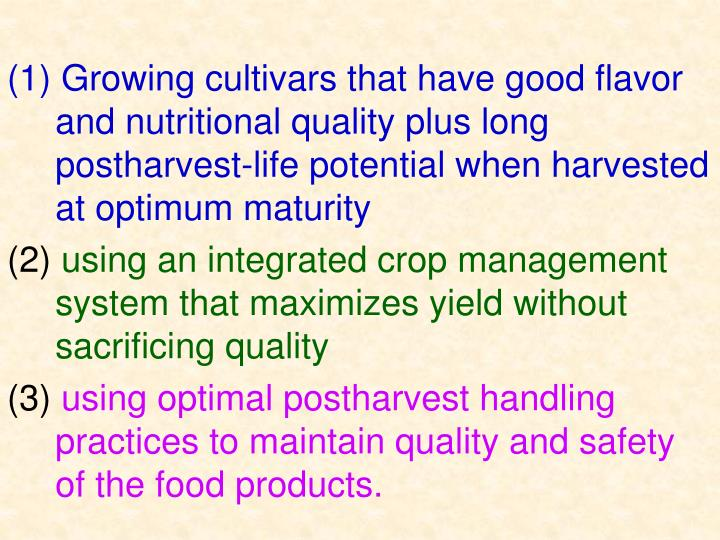(1) Growing cultivars that have good flavor and nutritional quality plus long postharvest-life potential when harvested at optimum maturity
