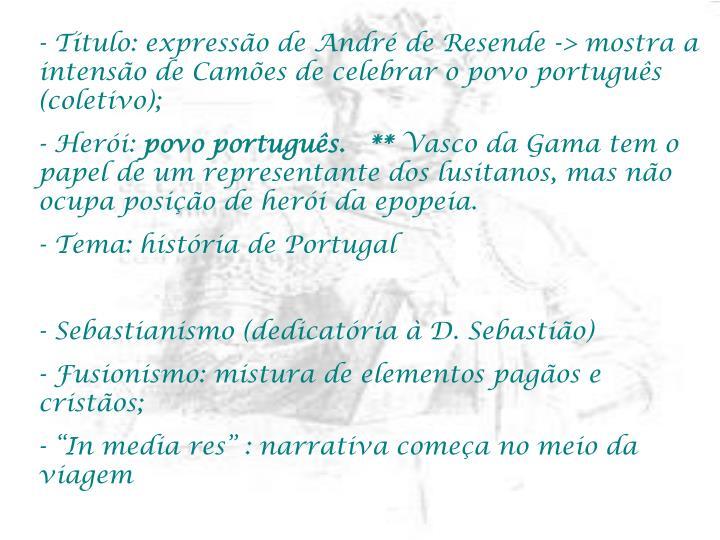 Título: expressão de André de Resende -> mostra a intensão de Camões de celebrar o povo português (coletivo);