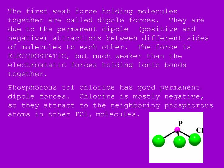 The first weak force holding molecules together are called dipole forces.  They are due to the permanent dipole  (positive and negative) attractions between different sides of molecules to each other.  The force is ELECTROSTATIC, but much weaker than the electrostatic forces holding ionic bonds together.