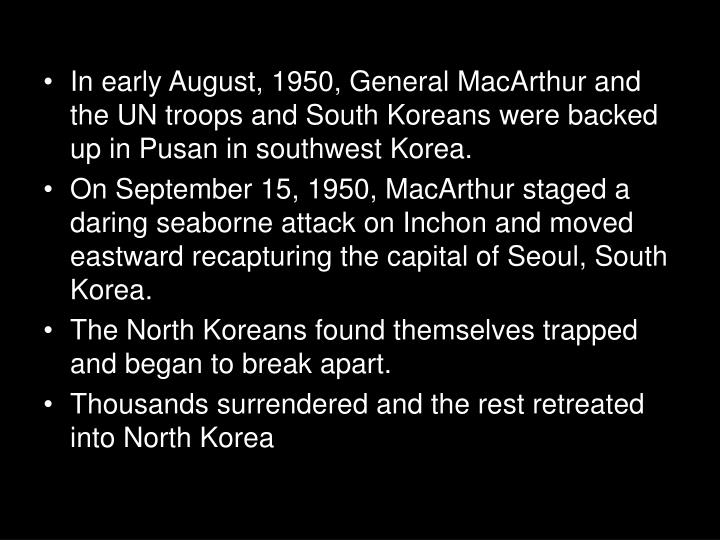 In early August, 1950, General MacArthur and the UN troops and South Koreans were backed up in Pusan in southwest Korea.