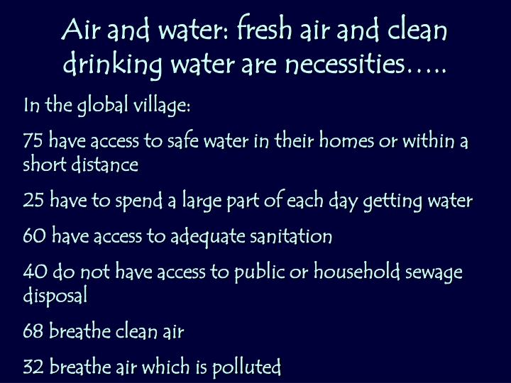 Air and water: fresh air and clean drinking water are necessities…..