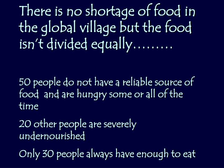 There is no shortage of food in the global village but the food isn't divided equally………