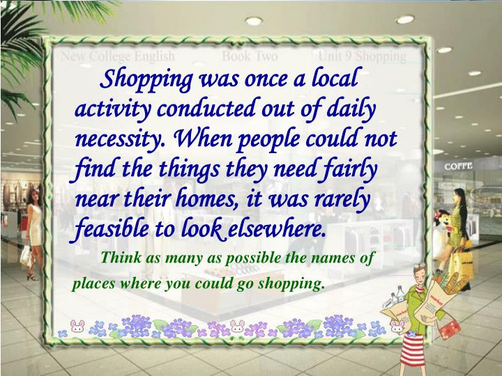 Shopping was once a local activity conducted out of daily necessity. When people could not find the things they need fairly near their homes, it was rarely feasible to look elsewhere.
