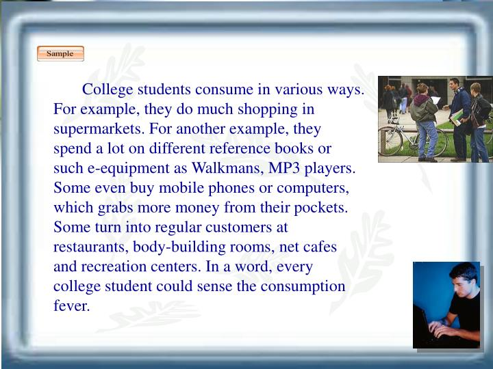 College students consume in various ways. For example, they do much shopping in supermarkets. For another example, they spend a lot on different reference books or such e-equipment as Walkmans, MP3 players. Some even buy mobile phones or computers, which grabs more money from their pockets. Some turn into regular customers at restaurants, body-building rooms, net cafes and recreation centers. In a word, every college student could sense the consumption fever.