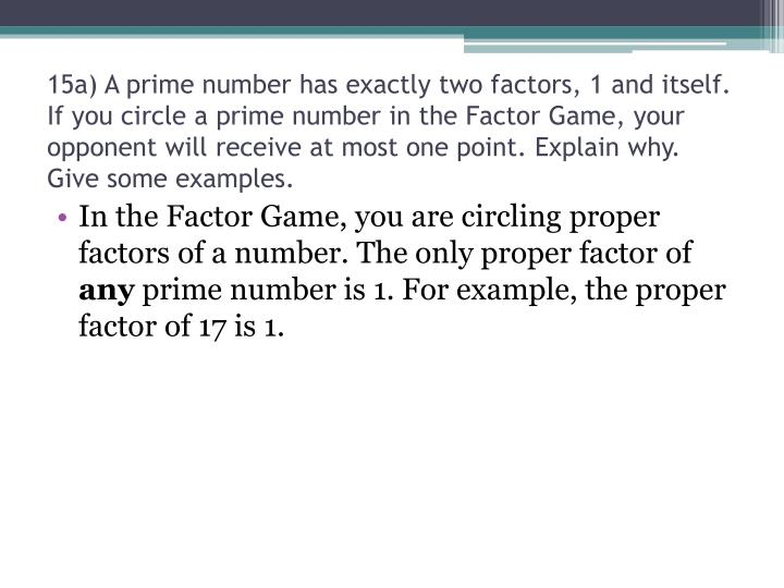15a) A prime number has exactly two factors, 1 and itself. If you circle a prime number in the Factor Game, your opponent will receive at most one point. Explain why. Give some examples.