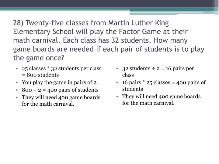 28) Twenty-five classes from Martin Luther King Elementary School will play the Factor Game at their math carnival. Each class has 32 students. How many game boards are needed if each pair of students is to play the game once?