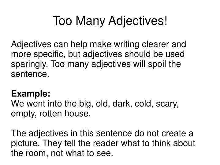Adjectives can help make writing clearer and more specific, but adjectives should be used sparingly. Too many adjectives will spoil the sentence.