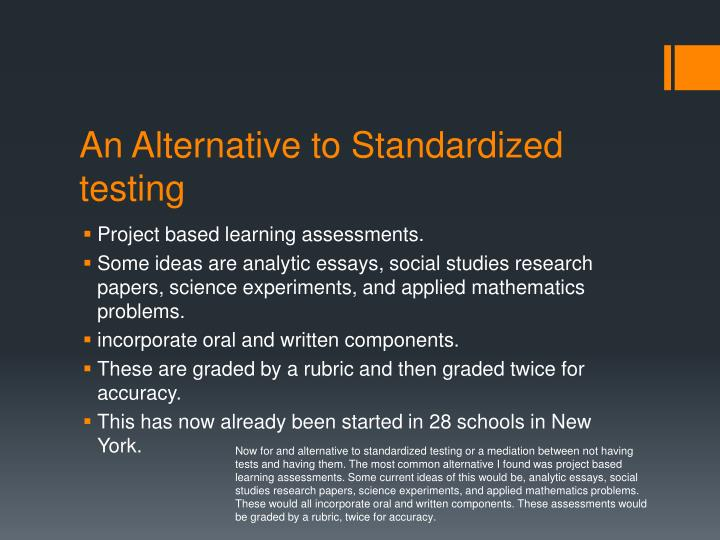 Now for and alternative to standardized testing or a mediation between not having tests and having them. The most common alternative I found was project based learning assessments. Some current ideas of this would be, analytic essays, social studies research papers, science experiments, and applied mathematics problems. These would all incorporate oral and written components. These assessments would be graded by a rubric, twice for accuracy.