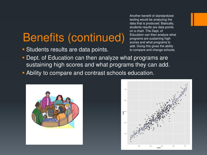 Another benefit of standardized testing would be analyzing the data that is produced. Basically, students results are data points on a chart. The Dept. of Education can then analyze what programs are sustaining high scores and what programs to add. Doing this gives the ability to compare and change schools.