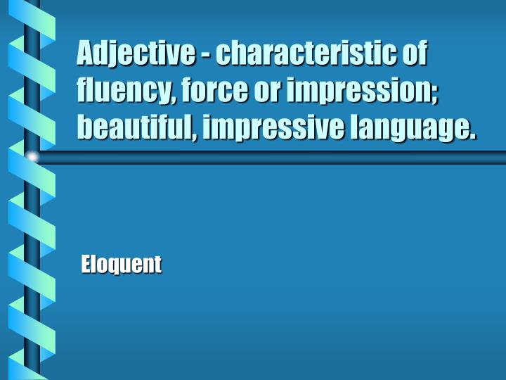 Adjective - characteristic of fluency, force or impression; beautiful, impressive language.