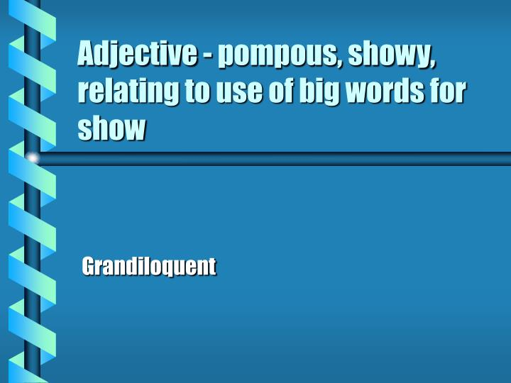 Adjective - pompous, showy, relating to use of big words for show