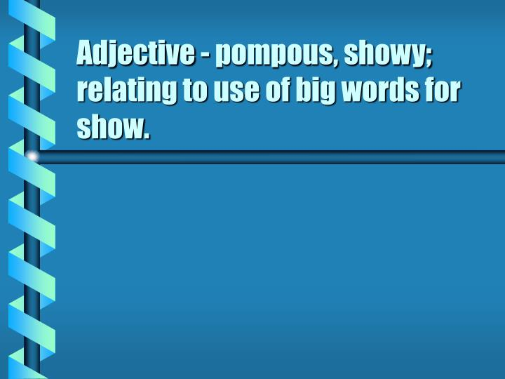 Adjective - pompous, showy; relating to use of big words for show.