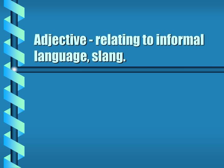 Adjective - relating to informal language, slang.