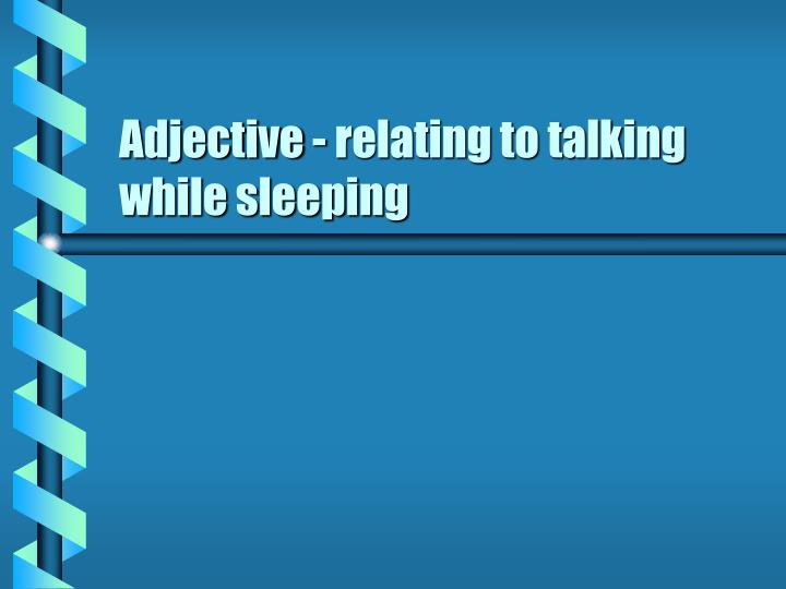 Adjective - relating to talking while sleeping