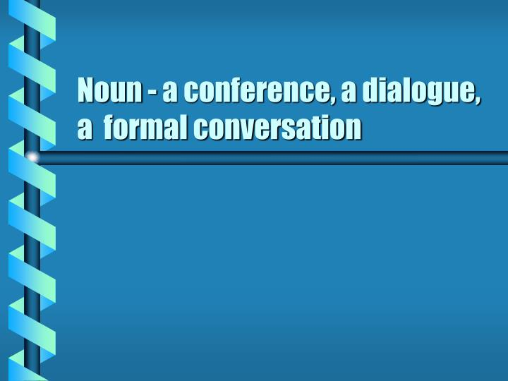 Noun - a conference, a dialogue, a  formal conversation