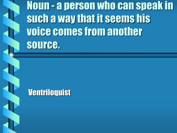 Noun - a person who can speak in such a way that it seems his voice comes from another source.