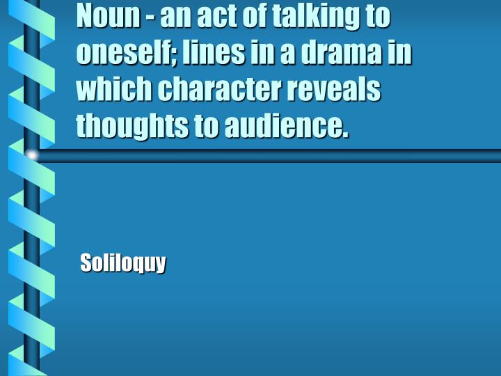Noun - an act of talking to oneself; lines in a drama in which character reveals thoughts to audience.