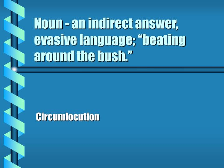 "Noun - an indirect answer, evasive language; ""beating around the bush."""