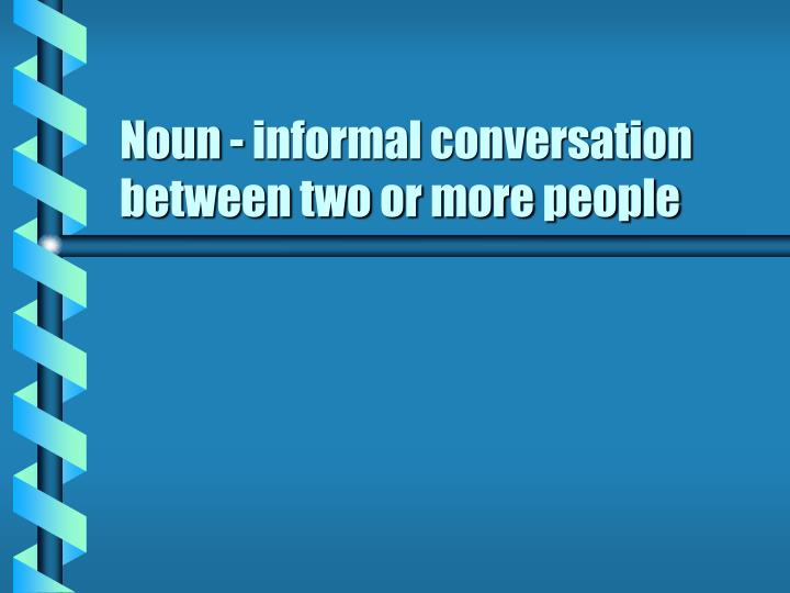 Noun - informal conversation between two or more people