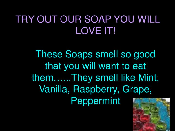 TRY OUT OUR SOAP YOU WILL LOVE IT!