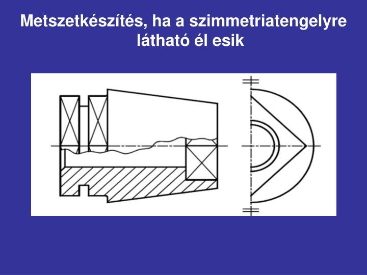 Metszetkészítés, ha a szimmetriatengelyre látható él esik