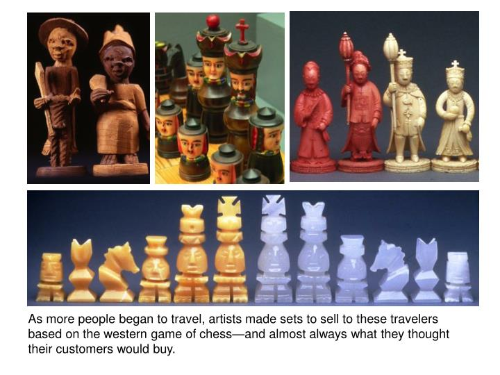 As more people began to travel, artists made sets to sell to these travelers based on the western game of chess—and almost always what they thought their customers would buy.