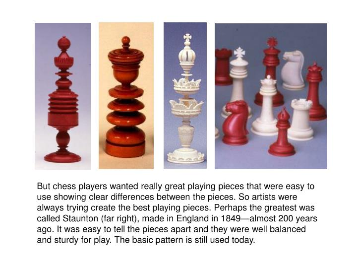 But chess players wanted really great playing pieces that were easy to use showing clear differences between the pieces. So artists were always trying create the best playing pieces. Perhaps the greatest was called Staunton (far right), made in England in 1849—almost 200 years ago. It was easy to tell the pieces apart and they were well balanced and sturdy for play. The basic pattern is still used today.