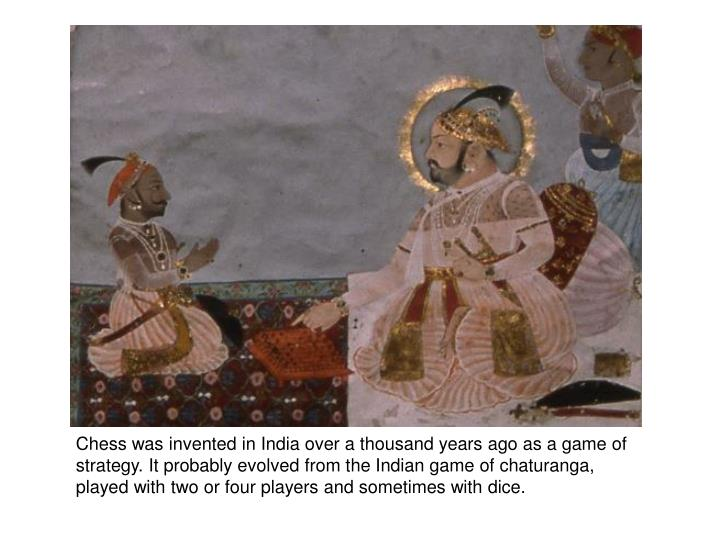 Chess was invented in India over a thousand years ago as a game of strategy. It probably evolved from the Indian game of chaturanga, played with two or four players and sometimes with dice.