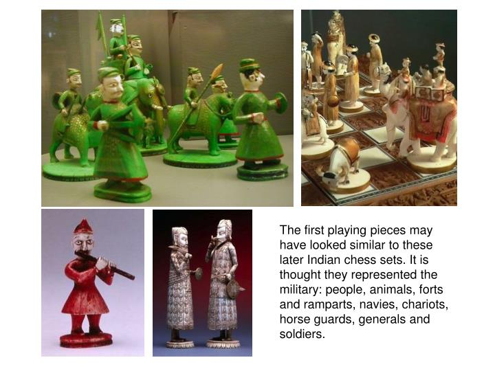 The first playing pieces may have looked similar to these later Indian chess sets. It is thought they represented the military: people, animals, forts and ramparts, navies, chariots, horse guards, generals and soldiers.