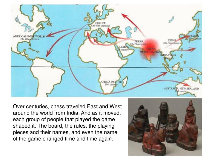 Over centuries, chess traveled East and West around the world from India. And as it moved, each group of people that played the game shaped it. The board, the rules, the playing pieces and their names, and even the name of the game changed time and time again.