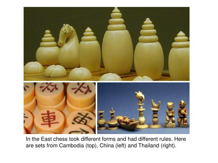 In the East chess took different forms and had different rules. Here are sets from Cambodia (top), China (left) and Thailand (right).