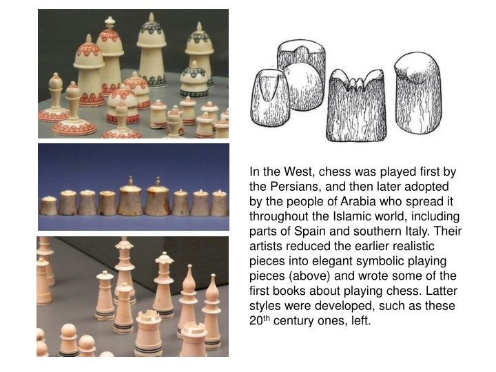 In the West, chess was played first by the Persians, and then later adopted by the people of Arabia who spread it throughout the Islamic world, including parts of Spain and southern Italy. Their artists reduced the earlier realistic pieces into elegant symbolic playing pieces (above) and wrote some of the first books about playing chess. Latter styles were developed, such as these 20