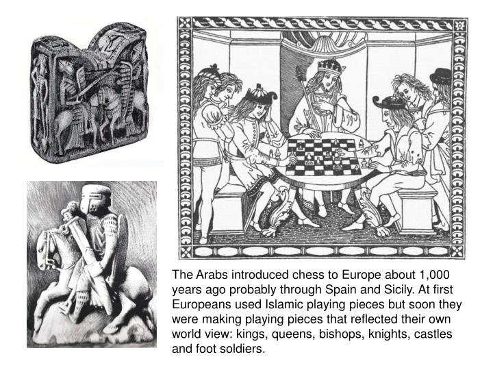 The Arabs introduced chess to Europe about 1,000 years ago probably through Spain and Sicily. At first Europeans used Islamic playing pieces but soon they were making playing pieces that reflected their own world view: kings, queens, bishops, knights, castles and foot soldiers.