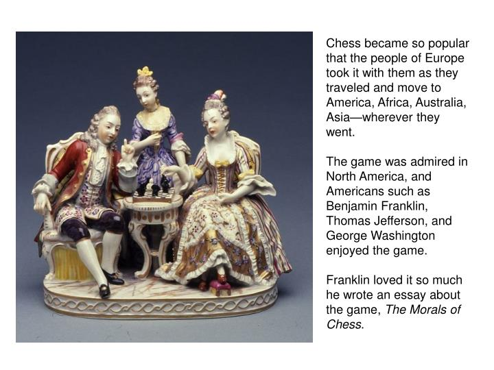 Chess became so popular that the people of Europe took it with them as they traveled and move to America, Africa, Australia, Asia—wherever they went.