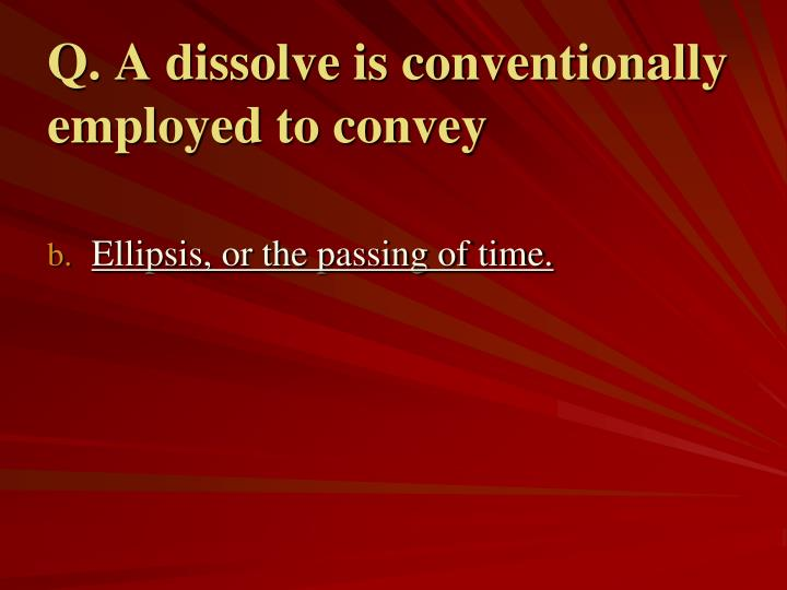 Q. A dissolve is conventionally employed to convey